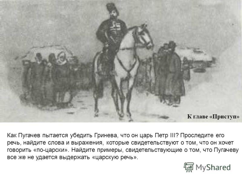 К главе «Приступ» Как Пугачев пытается убедить Гринева, что он царь Петр III? Проследите его речь, найдите слова и выражения, которые свидетельствуют о том, что он хочет говорить «по-царски». Найдите примеры, свидетельствующие о том, что Пугачеву все