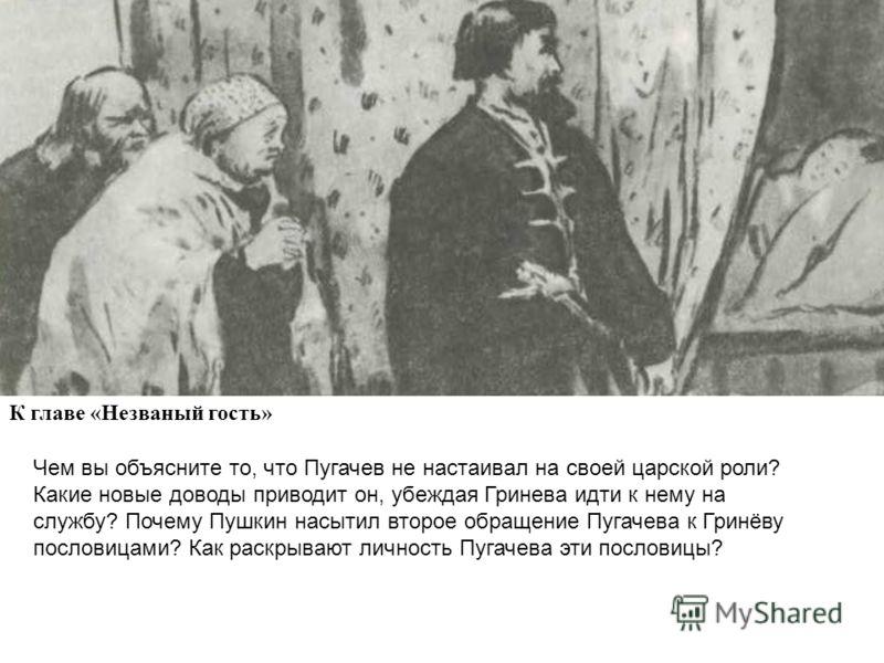 К главе «Незваный гость» Чем вы объясните то, что Пугачев не настаивал на своей царской роли? Какие новые доводы приводит он, убеждая Гринева идти к нему на службу? Почему Пушкин насытил второе обращение Пугачева к Гринёву пословицами? Как раскрывают