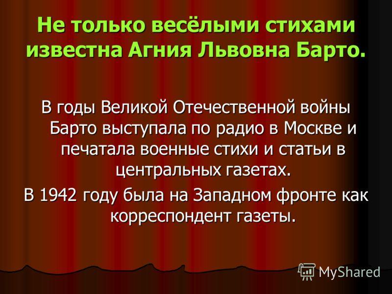 Не только весёлыми стихами известна Агния Львовна Барто. В годы Великой Отечественной войны Барто выступала по радио в Москве и печатала военные стихи и статьи в центральных газетах. В 1942 году была на Западном фронте как корреспондент газеты.