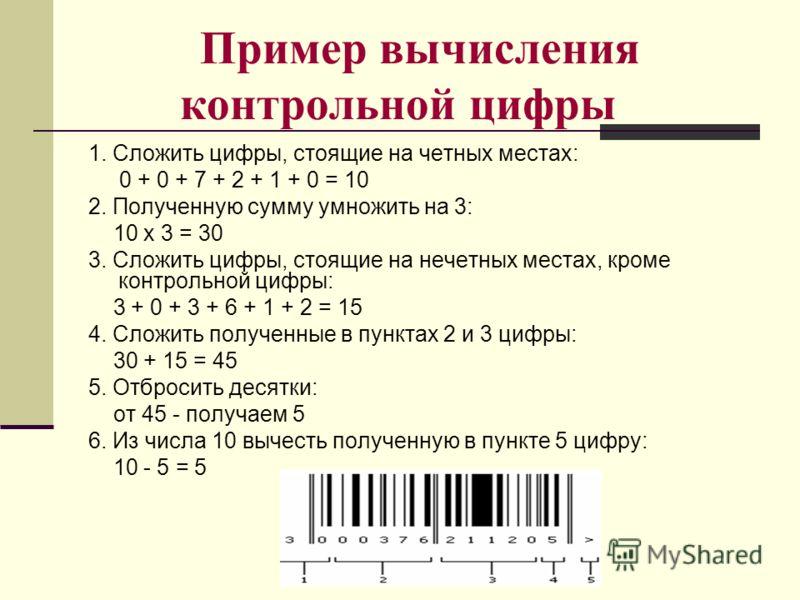 Пример вычисления контрольной цифры 1. Сложить цифры, стоящие на четных местах: 0 + 0 + 7 + 2 + 1 + 0 = 10 2. Полученную сумму умножить на 3: 10 х 3 = 30 3. Сложить цифры, стоящие на нечетных местах, кроме контрольной цифры: 3 + 0 + 3 + 6 + 1 + 2 = 1