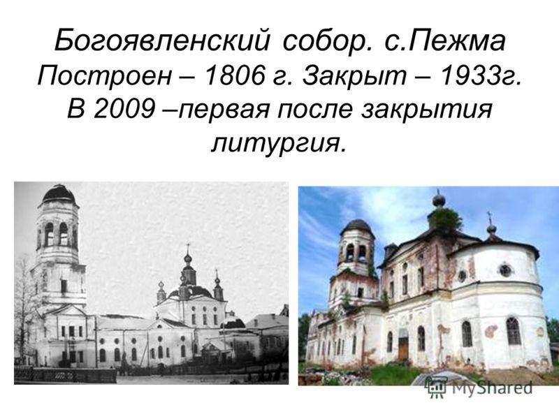 Богоявленский собор. с.Пежма Построен – 1806 г. Закрыт – 1933г. В 2009 –первая после закрытия литургия.