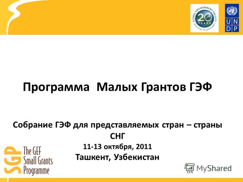 Программа Малых Грантов ГЭФ Собрание ГЭФ для представляемых стран – страны СНГ 11-13 октября, 2011 Ташкент, Узбекистан