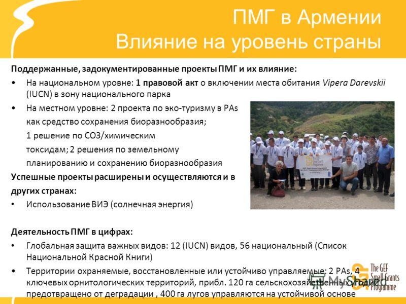 ПМГ в Армении Влияние на уровень страны Поддержанные, задокументированные проекты ПМГ и их влияние: На национальном уровне: 1 правовой акт о включении места обитания Vipera Darevskii (IUCN) в зону национального парка На местном уровне: 2 проекта по э