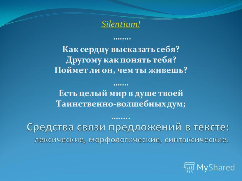 Silentium! …….. Как сердцу высказать себя? Другому как понять тебя? Поймет ли он, чем ты живешь? ……. Есть целый мир в душе твоей Таинственно-волшебных дум; ….....