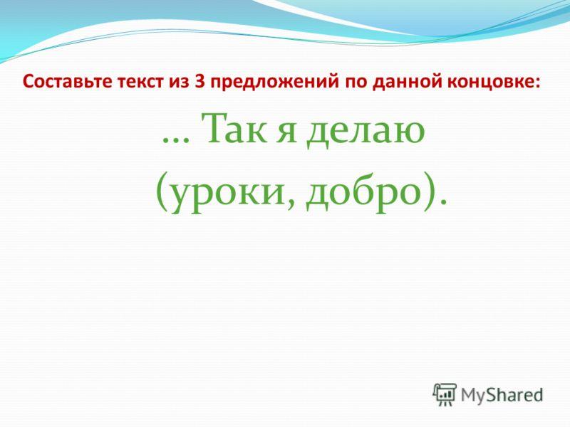 Составьте текст из 3 предложений по данной концовке: … Так я делаю (уроки, добро).