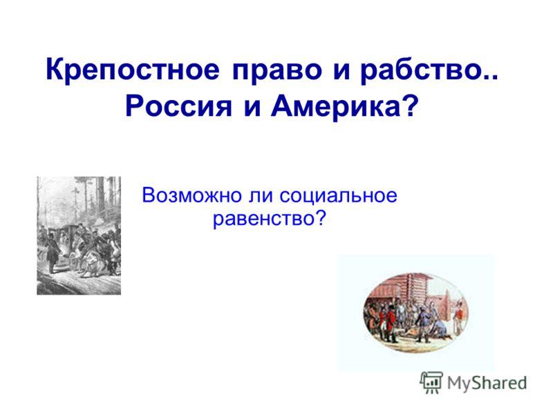 Крепостное право и рабство.. Россия и Америка? Возможно ли социальное равенство?