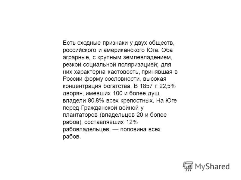 Есть сходные признаки у двух обществ, российского и американского Юга. Оба аграрные, с крупным землевладением резкой социальной поляризацией; для них характерна кастовость, принявшая в России форму сословности высокая концентрация богатства. В 1857 г