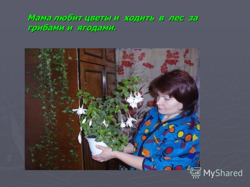 Мама любит цветы и ходить в лес за грибами и ягодами.