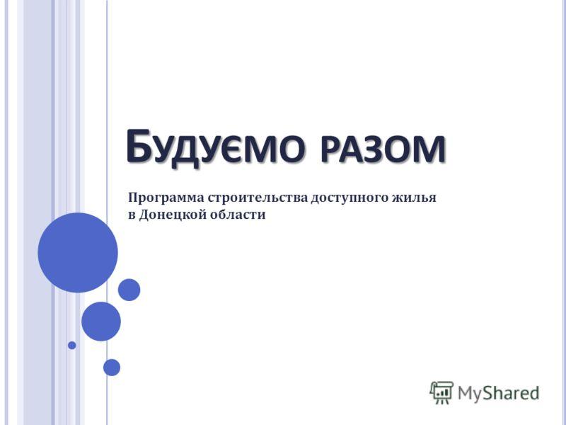 Б УДУЄМО РАЗОМ Программа строительства доступного жилья в Донецкой области