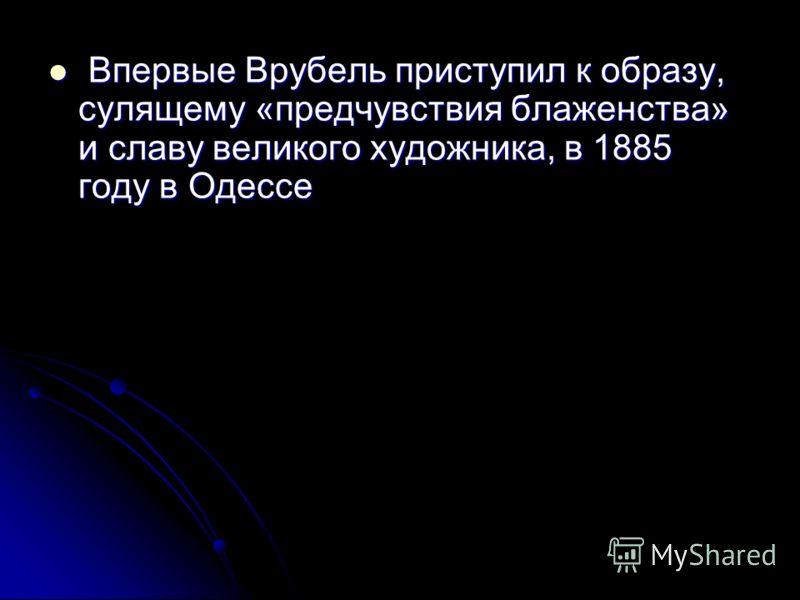 Впервые Врубель приступил к образу, сулящему «предчувствия блаженства» и славу великого художника, в 1885 году в Одессе Впервые Врубель приступил к образу, сулящему «предчувствия блаженства» и славу великого художника, в 1885 году в Одессе