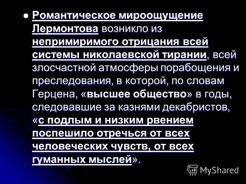 Романтическое мироощущение Лермонтова возникло из непримиримого отрицания всей системы николаевской тирании, всей злосчастной атмосферы порабощения и преследования, в которой, по словам Герцена, «высшее общество» в годы, следовавшие за казнями декабр