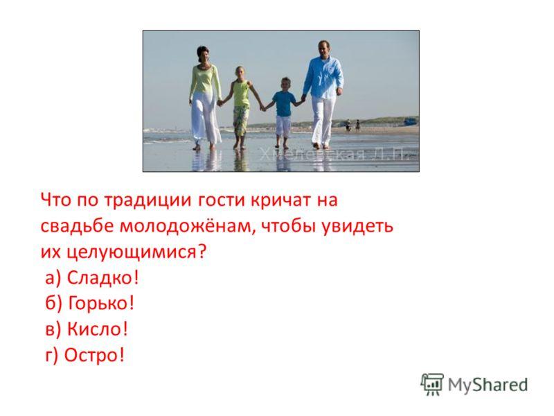 Что по традиции гости кричат на свадьбе молодожёнам, чтобы увидеть их целующимися? а) Сладко! б) Горько! в) Кисло! г) Остро!