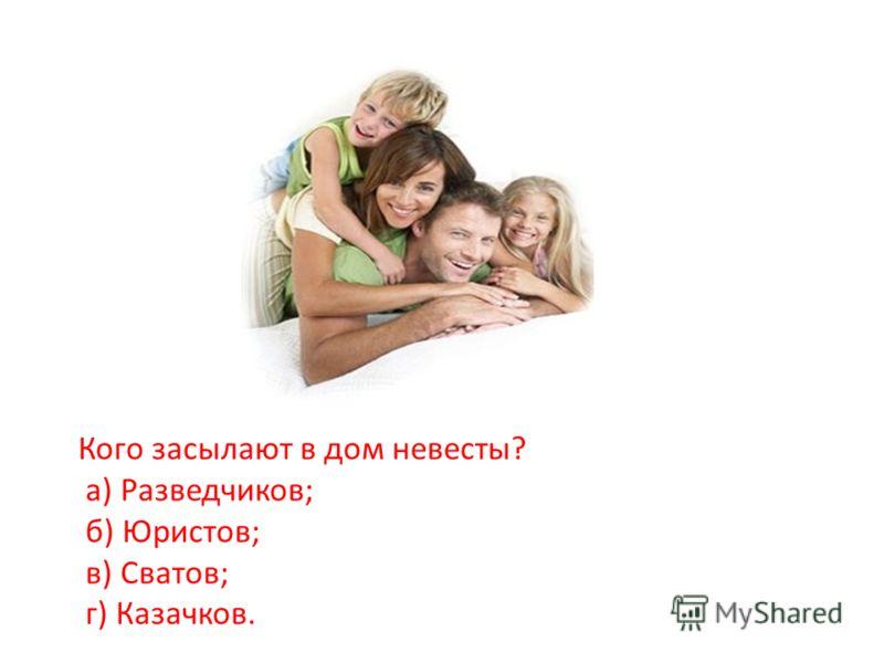 Кого засылают в дом невесты? а) Разведчиков; б) Юристов; в) Сватов; г) Казачков.