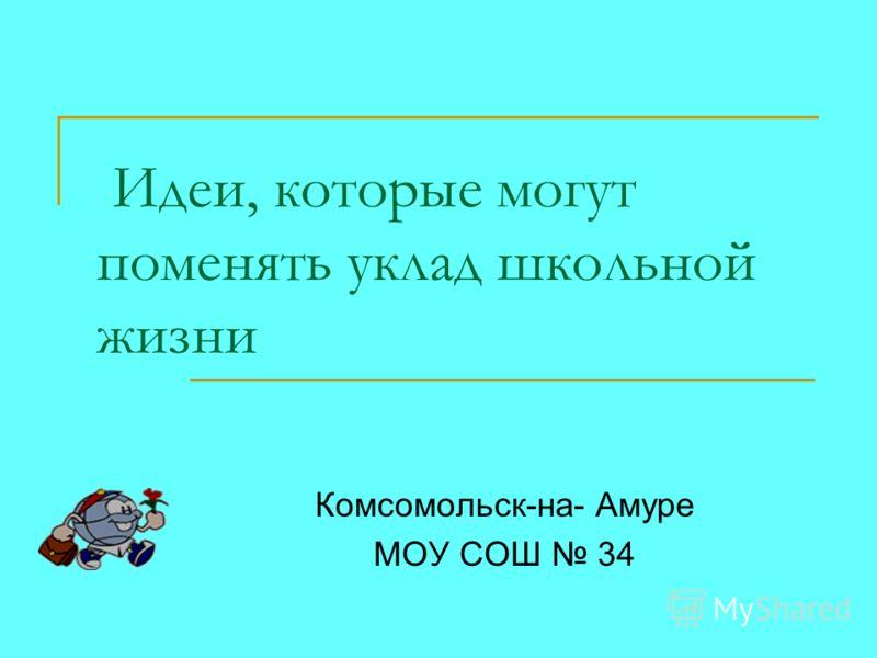 Идеи, которые могут поменять уклад школьной жизни Комсомольск-на- Амуре МОУ СОШ 34