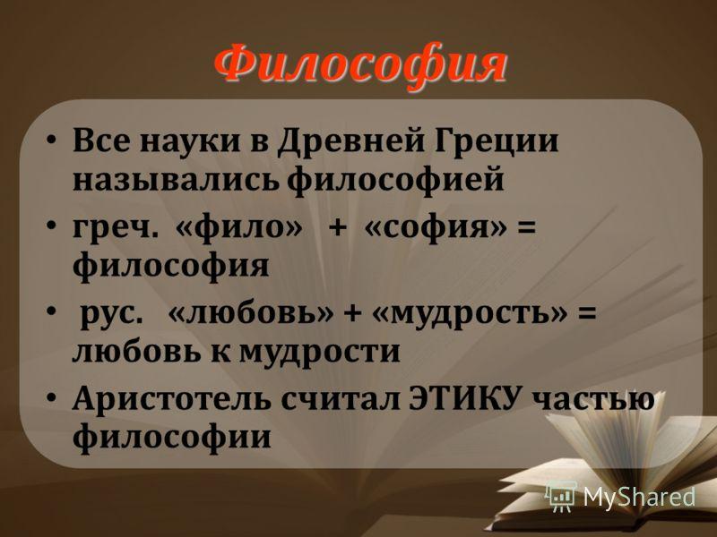 Философия Все науки в Древней Греции назывались философией греч. «фило» + «софия» = философия рус. «любовь» + «мудрость» = любовь к мудрости Аристотель считал ЭТИКУ частью философии