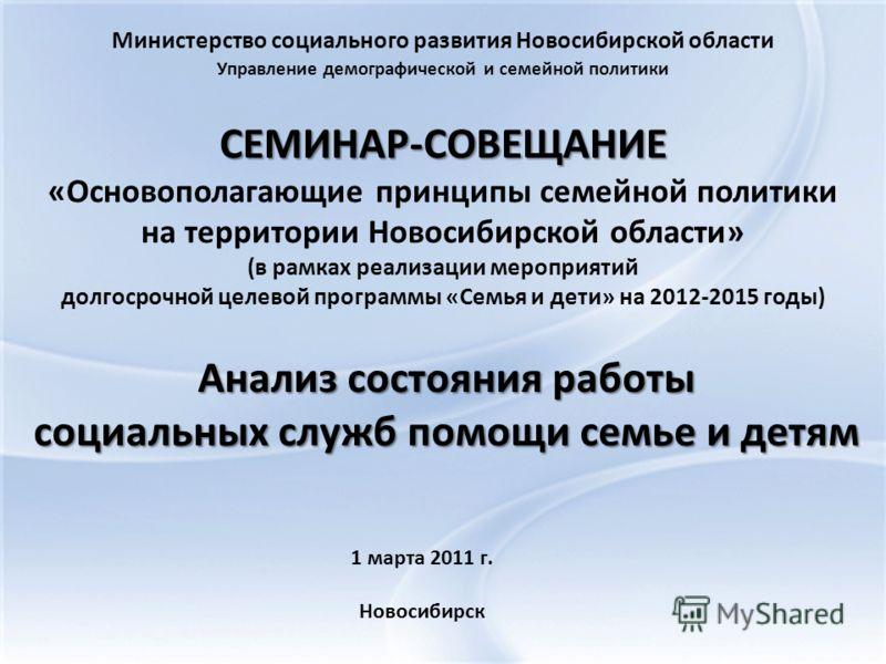 СЕМИНАР-СОВЕЩАНИЕ СЕМИНАР-СОВЕЩАНИЕ «Основополагающие принципы семейной политики на территории Новосибирской области» (в рамках реализации мероприятий долгосрочной целевой программы «Семья и дети» на 2012-2015 годы) Министерство социального развития