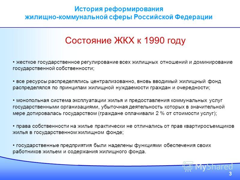 3 История реформирования жилищно-коммунальной сферы Российской Федерации Состояние ЖКХ к 1990 году жесткое государственное регулирование всех жилищных отношений и доминирование государственной собственности; все ресурсы распределялись централизованно