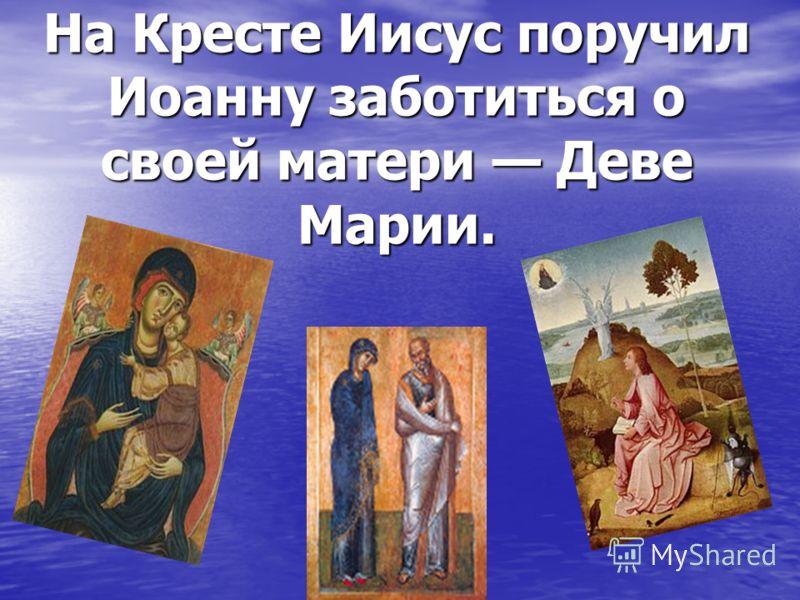 На Кресте Иисус поручил Иоанну заботиться о своей матери Деве Марии.