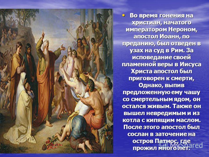 Во время гонения на христиан, начатого императором Нероном, апостол Иоанн, по преданию, был отведен в узах на суд в Рим. За исповедание своей пламенной веры в Иисуса Христа апостол был приговорен к смерти, Однако, выпив предложенную ему чашу со смерт