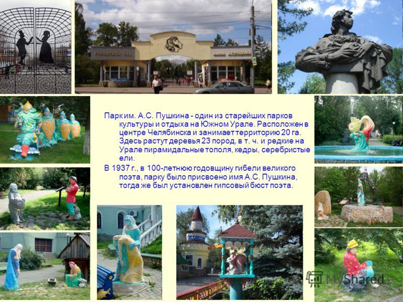 Парк им. А.С. Пушкина - один из старейших парков культуры и отдыха на Южном Урале. Расположен в центре Челябинска и занимает территорию 20 га. Здесь растут деревья 23 пород, в т. ч. и редкие на Урале пирамидальные тополя, кедры, серебристые ели. В 19