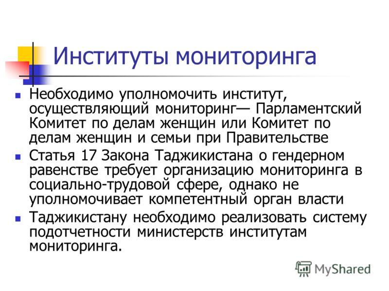 Институты мониторинга Необходимо уполномочить институт, осуществляющий мониторинг Парламентский Комитет по делам женщин или Комитет по делам женщин и семьи при Правительстве Статья 17 Закона Таджикистана о гендерном равенстве требует организацию мони