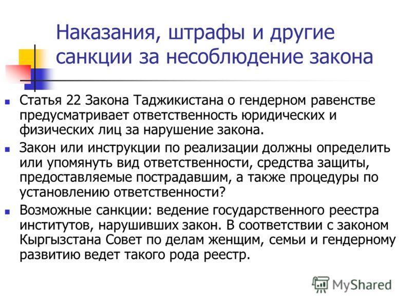 Наказания, штрафы и другие санкции за несоблюдение закона Статья 22 Закона Таджикистана о гендерном равенстве предусматривает ответственность юридических и физических лиц за нарушение закона. Закон или инструкции по реализации должны определить или у