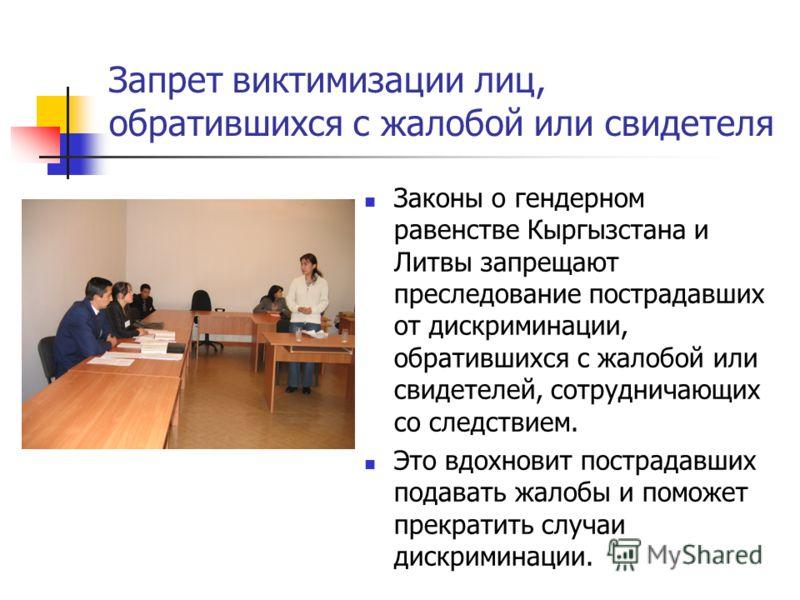 Запрет виктимизации лиц, обратившихся с жалобой или свидетеля Законы о гендерном равенстве Кыргызстана и Литвы запрещают преследование пострадавших от дискриминации, обратившихся с жалобой или свидетелей, сотрудничающих со следствием. Это вдохновит п