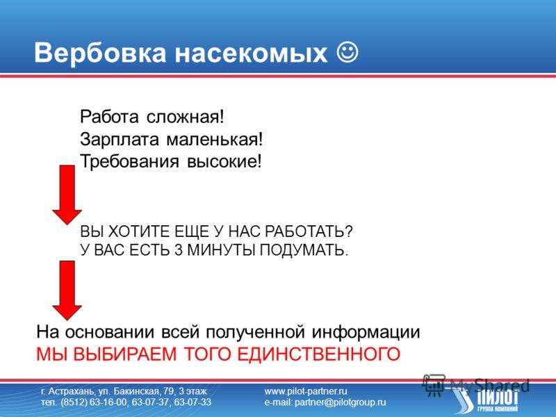г. Астрахань, ул. Бакинская, 79, 3 этаж тел. (8512) 63-16-00, 63-07-37, 63-07-33 www.pilot-partner.ru e-mail: partner@pilotgroup.ru Вербовка насекомых Работа сложная! Зарплата маленькая! Требования высокие! ВЫ ХОТИТЕ ЕЩЕ У НАС РАБОТАТЬ? У ВАС ЕСТЬ 3