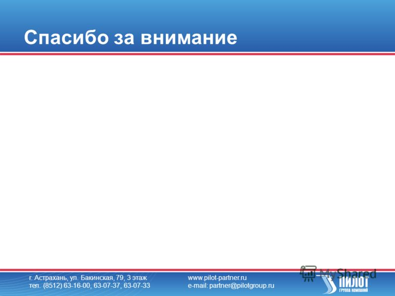 г. Астрахань, ул. Бакинская, 79, 3 этаж тел. (8512) 63-16-00, 63-07-37, 63-07-33 www.pilot-partner.ru e-mail: partner@pilotgroup.ru Спасибо за внимание
