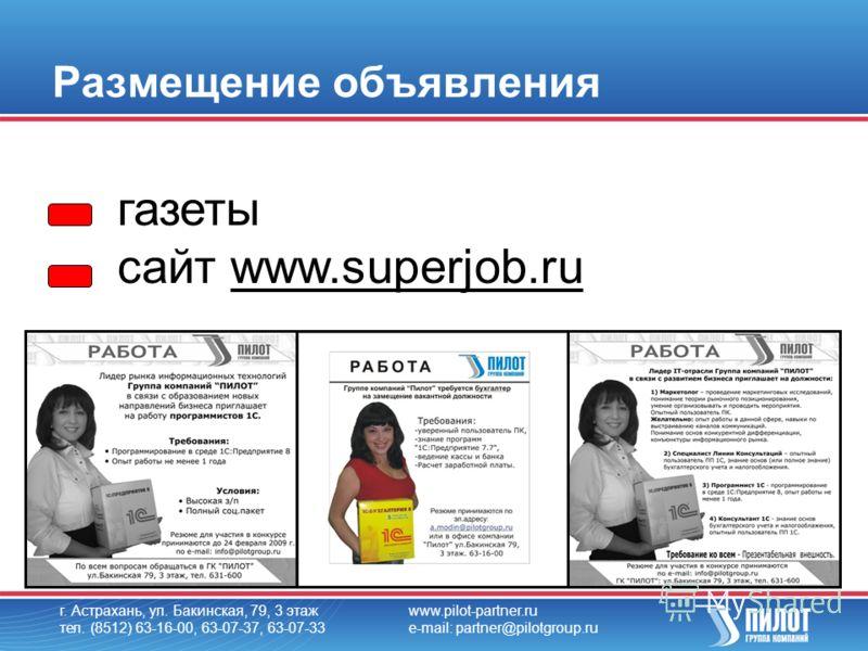 Размещение объявления г. Астрахань, ул. Бакинская, 79, 3 этаж тел. (8512) 63-16-00, 63-07-37, 63-07-33 www.pilot-partner.ru e-mail: partner@pilotgroup.ru газеты cайт www.superjob.ru