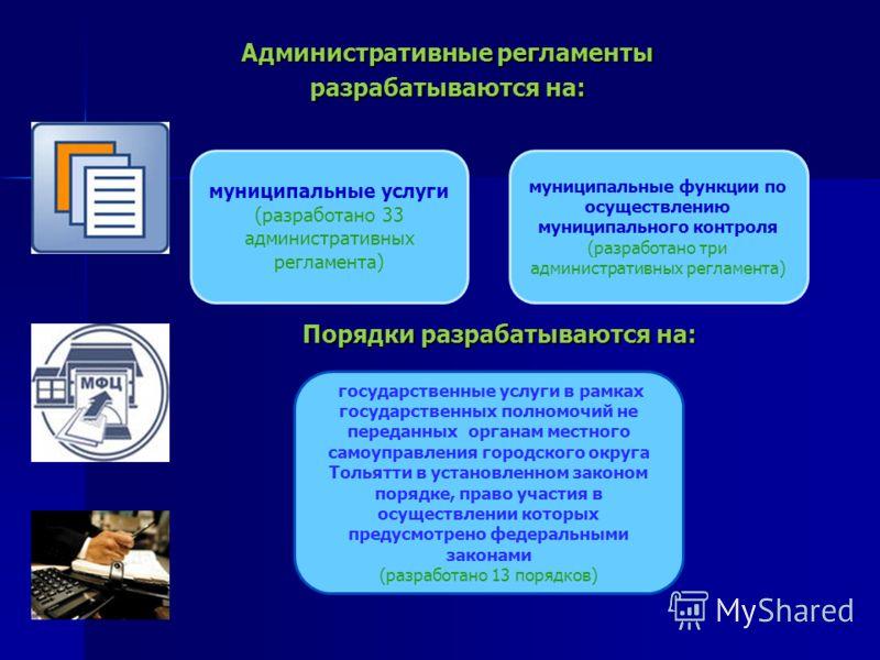 Административные регламенты разрабатываются на: Порядки разрабатываются на: Порядки разрабатываются на: муниципальные услуги (разработано 33 административных регламента) муниципальные функции по осуществлению муниципального контроля (разработано три