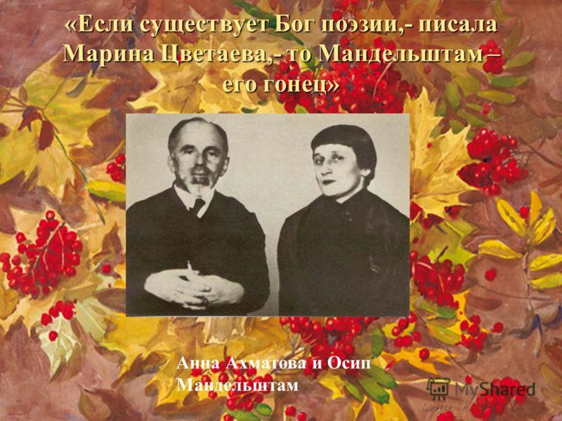 «Если существует Бог поэзии,- писала Марина Цветаева,- то Мандельштам – его гонец» Анна Ахматова и Осип Мандельштам