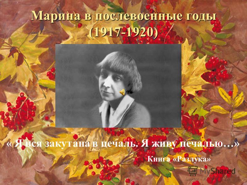 Марина в послевоенные годы (1917-1920) « Я вся закутана в печаль. Я живу печалью…» Книга «Разлука»