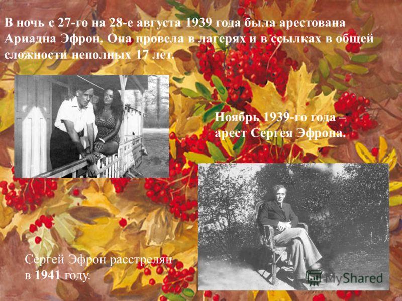 В ночь с 27-го на 28-е августа 1939 года была арестована Ариадна Эфрон. Она провела в лагерях и в ссылках в общей сложности неполных 17 лет. Ноябрь 1939-го года – арест Сергея Эфрона. Сергей Эфрон расстрелян в 1941 году.