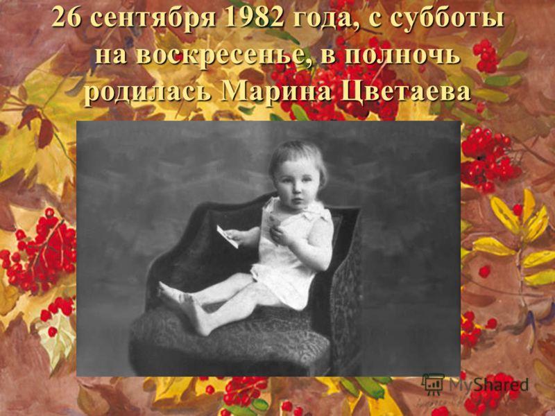 26 сентября 1982 года, с субботы на воскресенье, в полночь родилась Марина Цветаева