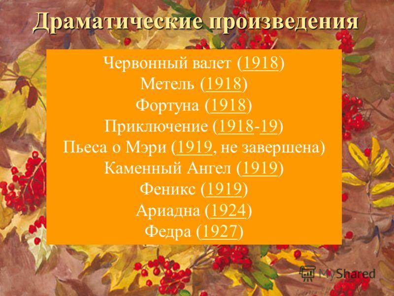 Драматические произведения Червонный валет (1918) Метель (1918) Фортуна (1918) Приключение (1918-19) Пьеса о Мэри (1919, не завершена) Каменный Ангел (1919) Феникс (1919) Ариадна (1924) Федра (1927)1918 191919 19241927