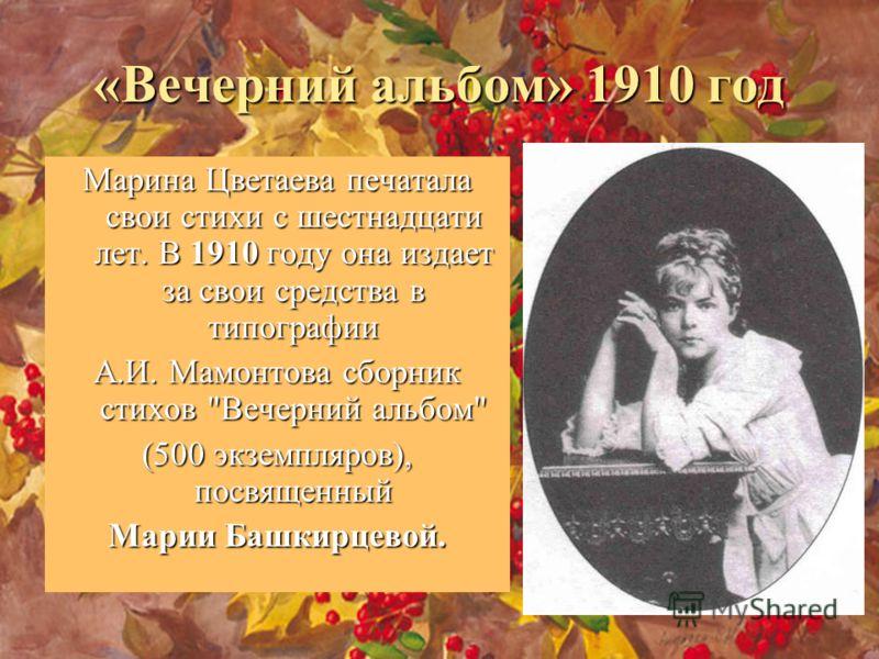 «Вечерний альбом» 1910 год Марина Цветаева печатала свои стихи с шестнадцати лет. В 1910 году она издает за свои средства в типографии А.И. Мамонтова сборник стихов Вечерний альбом (500 экземпляров), посвященный Марии Башкирцевой.