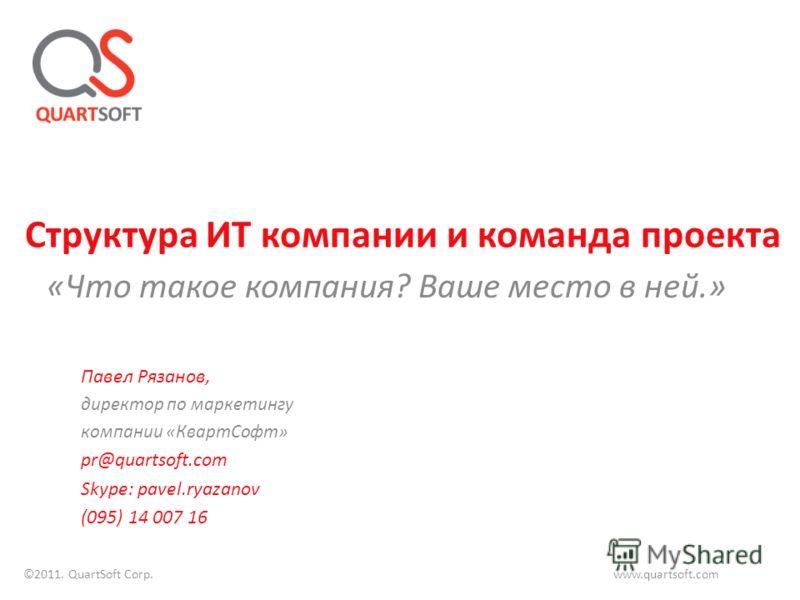 «Что такое компания? Ваше место в ней.» Структура ИТ компании и команда проекта Павел Рязанов, директор по маркетингу компании «КвартСофт» pr@quartsoft.com Skype: pavel.ryazanov (095) 14 007 16 ©2011. QuartSoft Corp. www.quartsoft.com
