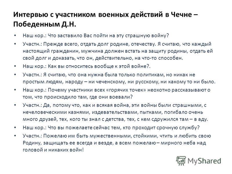 Интервью с участником военных действий в Чечне – Победенным Д.Н. Наш кор.: Что заставило Вас пойти на эту страшную войну? Участн.: Прежде всего, отдать долг родине, отечеству. Я считаю, что каждый настоящий гражданин, мужчина должен встать на защиту