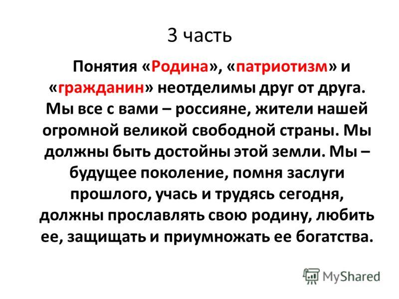 3 часть Понятия «Родина», «патриотизм» и «гражданин» неотделимы друг от друга. Мы все с вами – россияне, жители нашей огромной великой свободной страны. Мы должны быть достойны этой земли. Мы – будущее поколение, помня заслуги прошлого, учась и трудя