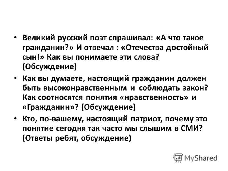Великий русский поэт спрашивал: «А что такое гражданин?» И отвечал : «Отечества достойный сын!» Как вы понимаете эти слова? (Обсуждение) Как вы думаете, настоящий гражданин должен быть высоконравственным и соблюдать закон? Как соотносятся понятия «нр
