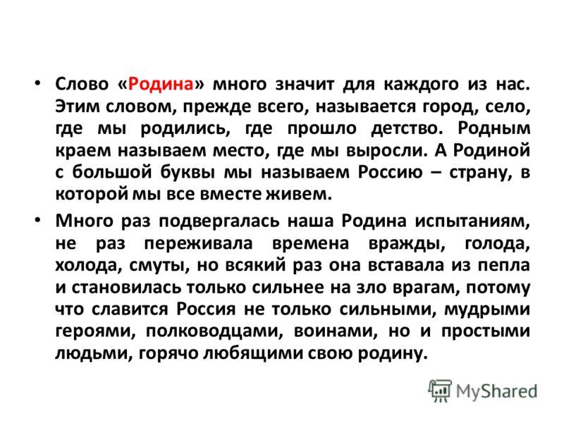 Слово «Родина» много значит для каждого из нас. Этим словом, прежде всего, называется город, село, где мы родились, где прошло детство. Родным краем называем место, где мы выросли. А Родиной с большой буквы мы называем Россию – страну, в которой мы в