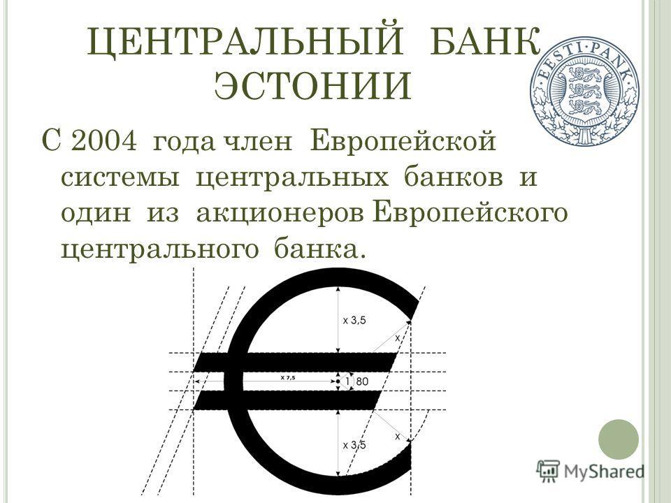 ЦЕНТРАЛЬНЫЙ БАНК ЭСТОНИИ С 2004 года член Европейской системы центральных банков и один из акционеров Европейского центрального банка.