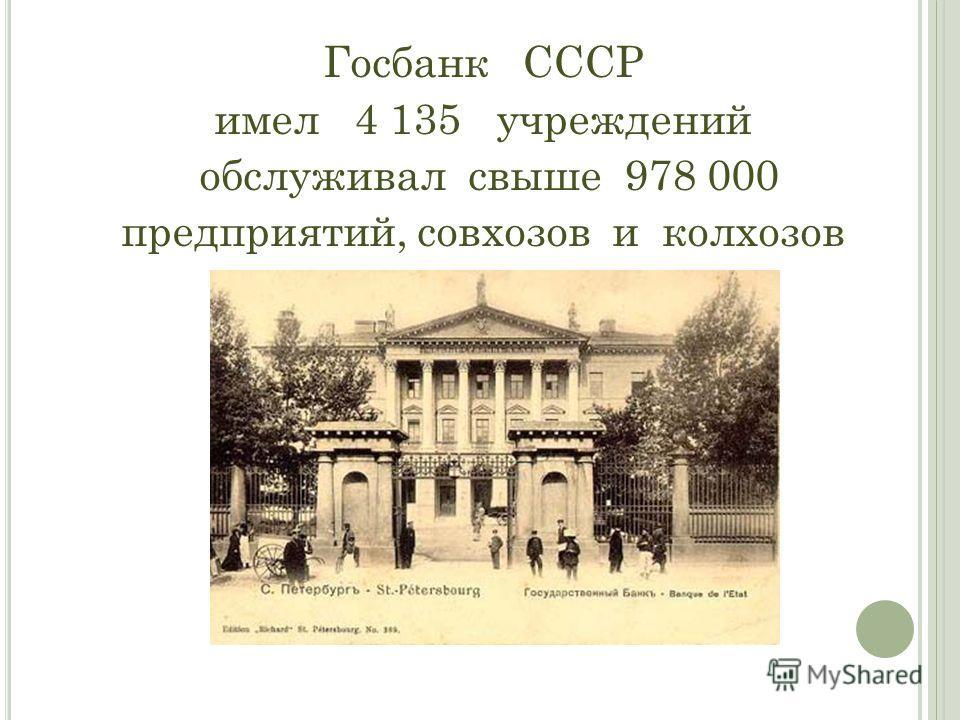 Госбанк СССР имел 4 135 учреждений обслуживал свыше 978 000 предприятий, совхозов и колхозов