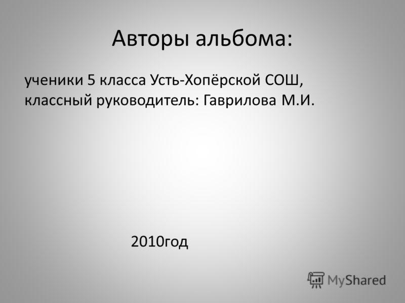 Авторы альбома: ученики 5 класса Усть-Хопёрской СОШ, классный руководитель: Гаврилова М.И. 2010год