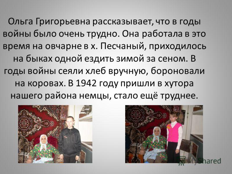 Ольга Григорьевна рассказывает, что в годы войны было очень трудно. Она работала в это время на овчарне в х. Песчаный, приходилось на быках одной ездить зимой за сеном. В годы войны сеяли хлеб вручную, бороновали на коровах. В 1942 году пришли в хуто