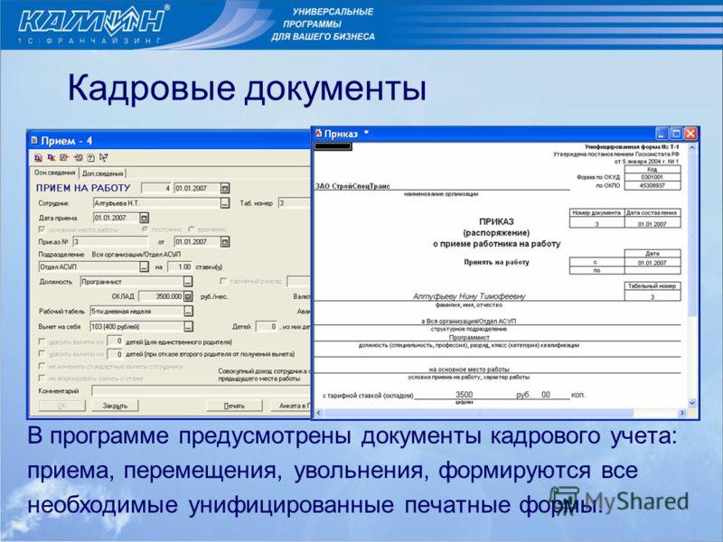 Кадровые документы В программе предусмотрены документы кадрового учета: приема, перемещения, увольнения, формируются все необходимые унифицированные печатные формы.