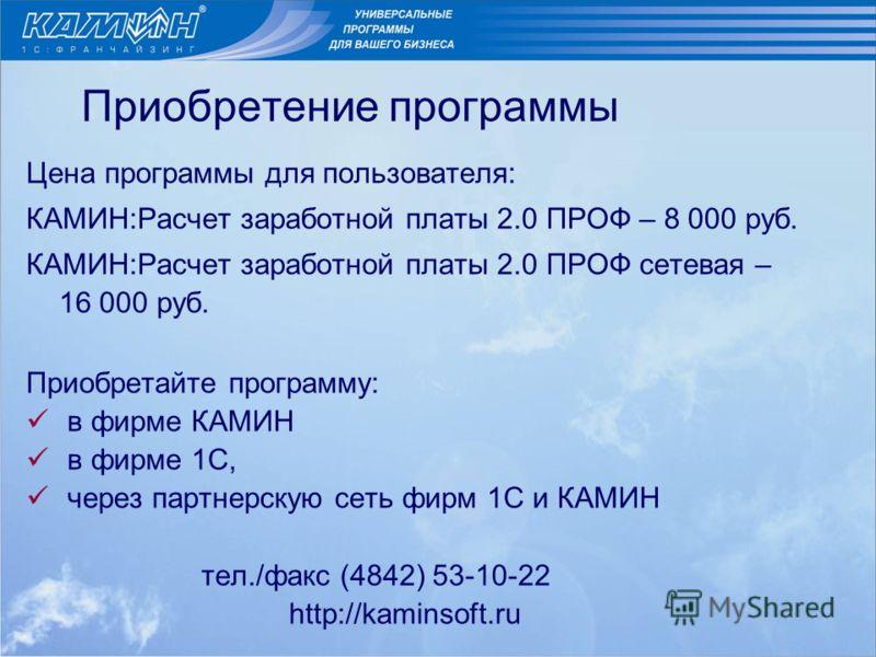 Приобретение программы Цена программы для пользователя: КАМИН:Расчет заработной платы 2.0 ПРОФ – 8 000 руб. КАМИН:Расчет заработной платы 2.0 ПРОФ сетевая – 16 000 руб. Приобретайте программу: в фирме КАМИН в фирме 1С, через партнерскую сеть фирм 1С