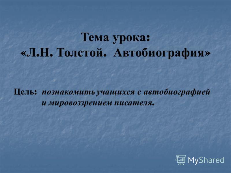 Тема урока : « Л. Н. Толстой. Автобиография » Цель : познакомить учащихся с автобиографией и мировоззрением писателя.