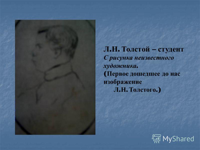 Л. Н. Толстой – студент С рисунка неизвестного художника. ( Первое дошедшее до нас изображение Л. Н. Толстого.)